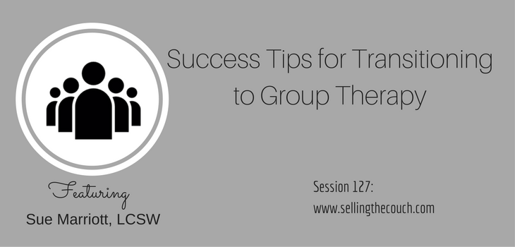 Session 127: Success Tips for Transitioning to Group Therapy with Sue Marriott