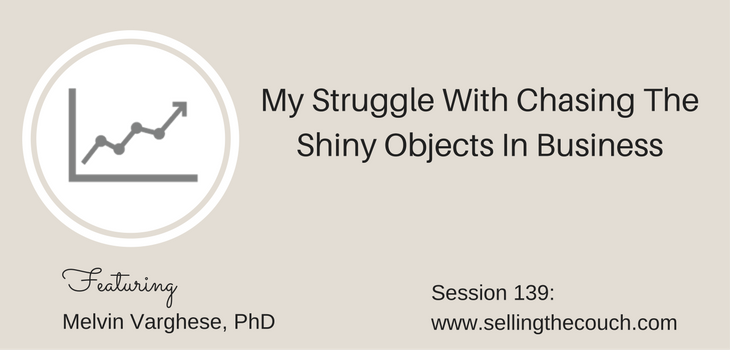 Session 139: My Struggle With Chasing The Shiny Objects In Business