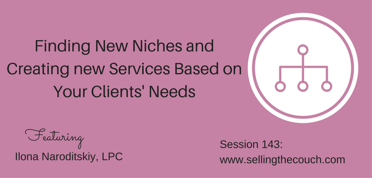 Session 143: Finding new niches and creating new services based on your clients' needs with Ilona Naroditskiy, LPC
