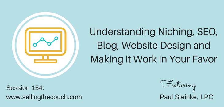 Session 154: Understanding Niching, SEO, Blog, Website Design and Making it Work in Your Favor with Paul Steinke, LPC