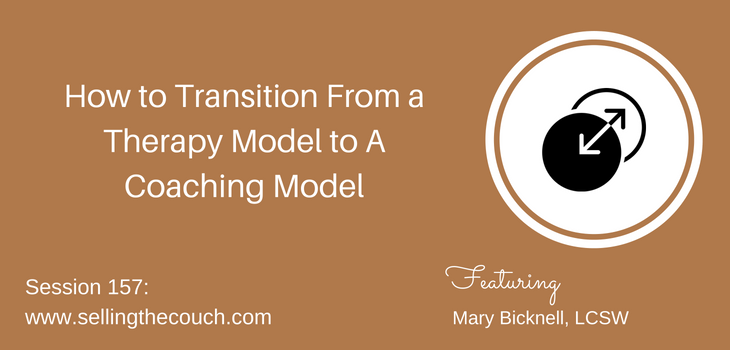 Session 157: How to Transition From a Therapy Model to A Coaching Model with Mary Bicknell