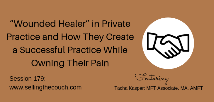 "Session 179: ""Wounded Healer"" in Private Practice and How They Create a Successful Practice While Owning Their Pain"