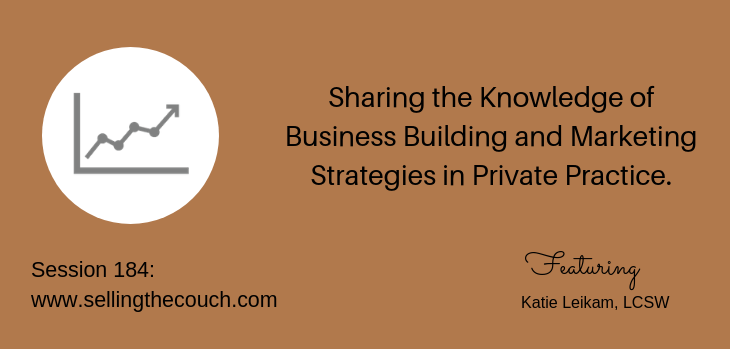 Session 184: Sharing the Knowledge of Business Building and Marketing Strategies in Private Practice with Katie Leikam, LCSW