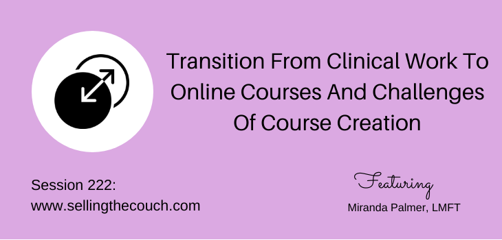 Session 222: Transition From Clinical Work To Online Courses And Challenges Of Course Creation with Miranda Palmer