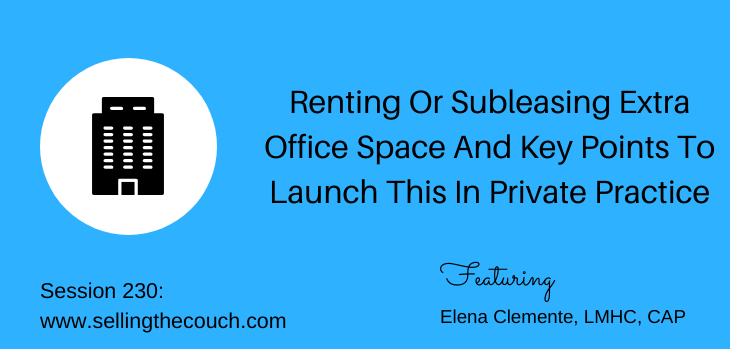 Session 230: Renting Or Subleasing Extra Office Space And Key Points To Launch This In Private Practice