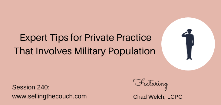 Session 240: Expert Tips for Private Practice That Involves Military Population with Chad Welch, LCPC