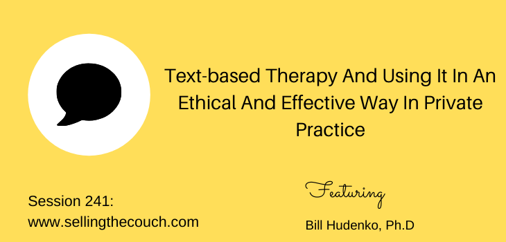 Session 241: Text-based Therapy And Using It In An Ethical And Effective Way In Private Practice with Bill Hudenko, Ph.D