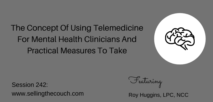 Session 242: The Concept Of Using Telemedicine For Mental Health Clinicians And Practical Measures To Take with Roy Huggins, LPC, NCC