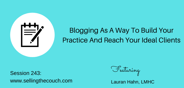 Session 243: Blogging As A Way To Build Your Practice And Reach Your Ideal Clients with Lauran Hahn, LMHC
