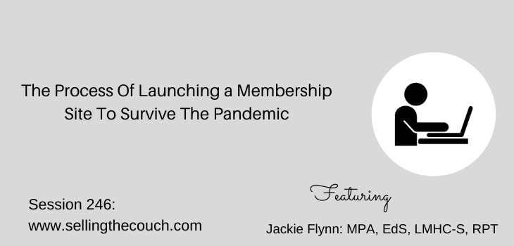 Session 246: The Process Of Launching a Membership Site To Survive The Pandemic with Jackie Flynn: MPA, EdS, LMHC-S, RPT
