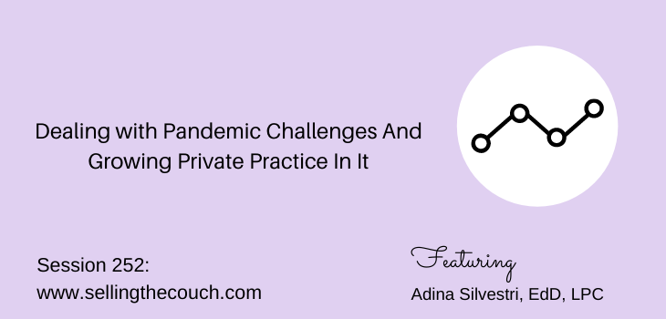Session 252: Dealing with Pandemic Challenges And Growing Private Practice In It with Adina Silvestri, EdD, LPC