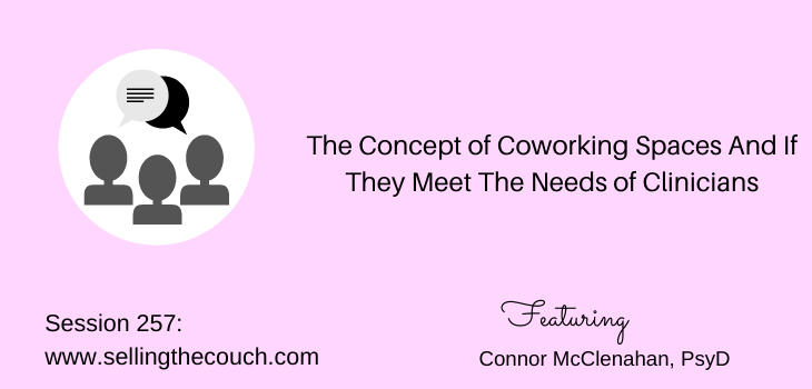 Session 257: The Concept of Coworking Spaces And If They Meet The Needs of Clinicians with Connor McClenahan, PsyD