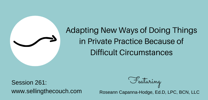 Session 261: Adapting New Ways of Doing Things in Private Practice Because of Difficult Circumstances with Roseann Capanna-Hodge, Ed.D, LPC, BCN, LLC